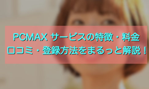 PCMAX サービスの特徴・料金・口コミ・登録方法をまるっと解説!